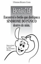 Botão B : Encontrei o Botão Que Desligou a Síndrome Do Pânico Dentro de Mim...
