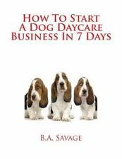 How to Start a Dog Daycare Business in 7 Days by B. Savage (2014, Paperback)