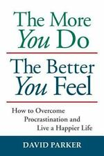 The More You Do the Better You Feel : How to Overcome Procrastination and...