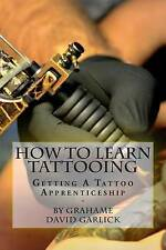 How To Learn Tattooing: Getting A Tattoo Apprenticeship by Grahame David Garlick