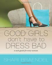 Good Girls Dont Have to Dress Bad: A Style Guide for Every Woman by Shari Braen