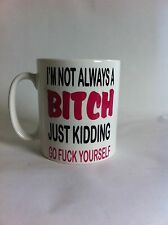 I'M NOT ALWAYS A BITCH .....  /  cup birthday/gift,/novelty FUNNY /christmas