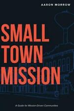 Small Town Mission : A Guide for Mission-Driven Communities by Aaron Morrow...