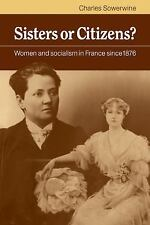 Sisters or Citizens? : Women and Socialism in France Since 1876 by Charles...