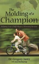 The Molding of a Champion : Helping Your Child Shape a Winning Destiny by Gregor