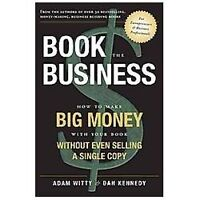 Book the Business : How to Make BIG MONEY with Your Book Without Even Selling a
