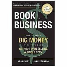 Book The Business: How To Make BIG MONEY With Your Book Without Even Selling A S