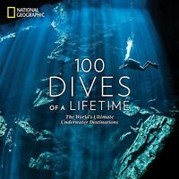 100 Dives of a Lifetime : The World's Ultimate Underwater Destinations, Hardc...