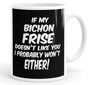 If My Bichon Frise Doesn't Like You I Probably Won't Either Funny Mug Cup