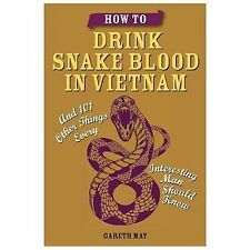 How to Drink Snake Blood in Vietnam: And 101 Other Things Every Interesting Man