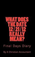What Does the Date 12/21/12 Really Mean? : Final Days Diary by A. Christian...