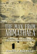 The Man from Arimathaea : Joseph of Arimathaea the Man Who Buried Jesus by...