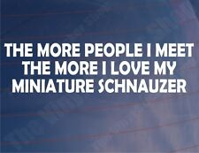 THE MORE PEOPLE I MEET THE MORE I LOVE MY MINIATURE SCHNAUZER Car/Van Sticker