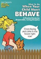 What To Do When Your Child Won't Behave: A Practical Guide for Responsible, Cari