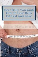Beer Belly Workout: How to Lose Belly Fat Fast and Easy! by Eric Newman...