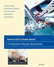 How to Start a Home-Based Computer Repair Business by Ryan Arter (2013,...