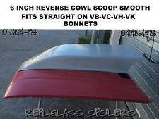 6 INCH  REVERSE COWL BONNET SCOOP SMOOTH FITS STRAIGHT ON VC-VB-VH-VK COMMODORE