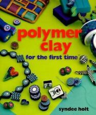 For the First Time®: Polymer Clay by Syndee Holt (2000, Hardcover)