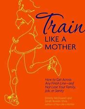 Train Like a Mother : How to Get Across Any Finish Line--And Not Lose Your...