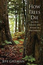 How Trees Die : The Past, Present, and Future of Our Forests by Jeff Gillman...