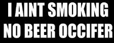 I ain't smoking no beer OCCifer  sticker
