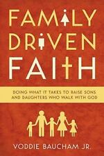 Family Driven Faith: Doing What It Takes to Raise Sons and Daughters Who Walk wi