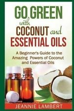 Go Green with Coconut and Essential Oils: A Beginner's Guide to the Amazing Powe