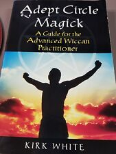 Adept Circle Magick : A Guide for the Advanced Wiccan Practitioner by Kirk White