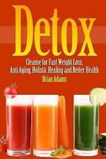 Detox: Cleanse for Fast Weight Loss, Anti Aging, Holistic Healing, and Better He