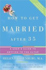 How to Get Married After 35 Revised Edition: A Users Guide to Getting to the Al