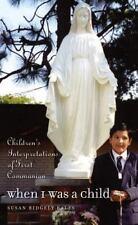 When I Was a Child: Children's Interpretations of First Communion by Susan Ridg