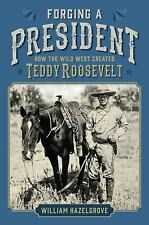 Forging a President : How the Wild West Created Teddy Roosevelt Book