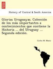 Glorias Uruguayas. Coleccio N de Los Ma S Importantes a Contecimientos Que Conti