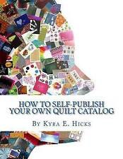 How to Self-Publish Your Own Quilt Catalog: A Workbook for Quilters, Guilds, Gal