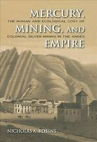Mercury, Mining, and Empire : The Human and Ecological Cost of Colonial Silve...