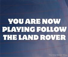 YOU ARE NOW PLAYING FOLLOW THE LAND ROVER Funny 4x4 Car/Window/Bumper Sticker