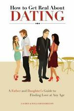 How to Get Real about Dating : A Father and Daughter's Guide to Finding Love...