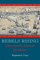 Rebels Rising : Cities and the American Revolution, Paperback by Carp, Benjam...