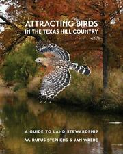 ATTRACTING BIRDS IN THE TEXAS HILL COUNTRY - STEPHENS, W. RUFUS/ WREDE, JAN - NE
