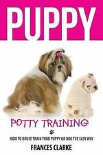 Puppy Potty Training : How to House Train Your Puppy or Dog the Easy Way by...
