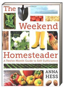 The Weekend Homesteader : A Twelve-Month Guide to Self-Sufficiency by Anna Hess