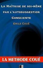 La Maîtrise de Soi-Même Par l'autosuggestion Consciente : la Méthode Coué by...