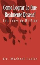 Como Lograr lo Que Realmente Deseas! : Lecciones de Mi Vida by Michael Leslie...