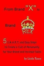 From Brand X to Brand Rex : 5 S. M. A. R. T. and Easy Steps to Create a Cult...