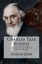 Charles Taze Russell: His Life and Times : The Man, the Millennium and the...
