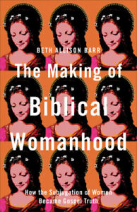 The Making of Biblical Womanhood: How the Subjugation of Women Became Gospel