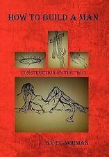 How to Build a Man : Construction on the Wo by Ec Norman (2010, Hardcover)