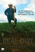 Real Dirt: An Ex-Industrial Farmer's Guide to Sustainable Eating: An Ex-Industri