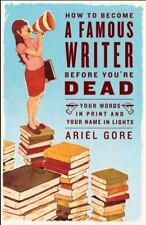 How to Become a Famous Writer Before You're Dead : Your Words in Print and...
