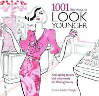 1001 Little Ways to Look Younger: Anti-ageing Tactics and Treatments, Emma Baxte
